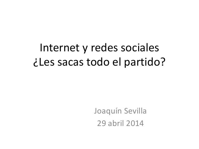 Internet y redes sociales ¿Les sacas todo el partido? Joaquín Sevilla 29 abril 2014