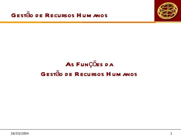 Gestão d e Recursos H um anos                    As Fun ções d a             Gestão d e Recursos H um anos26/03/2004      ...