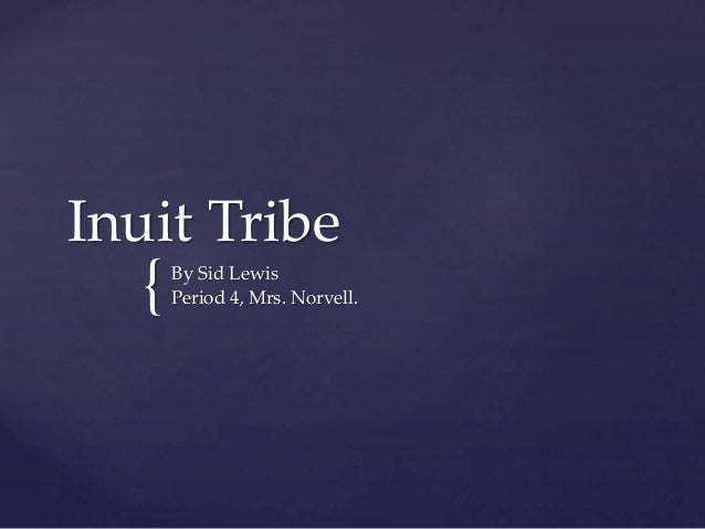 { Inuit Tribe By Sid Lewis Period 4, Mrs. Norvell.