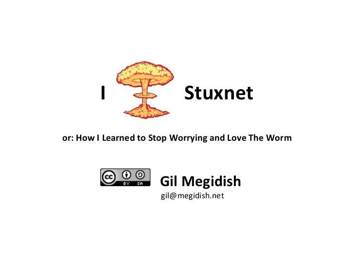 I  Stuxnet or: How I Learned to Stop Worrying and Love The Worm Gil Megidish [email_address]