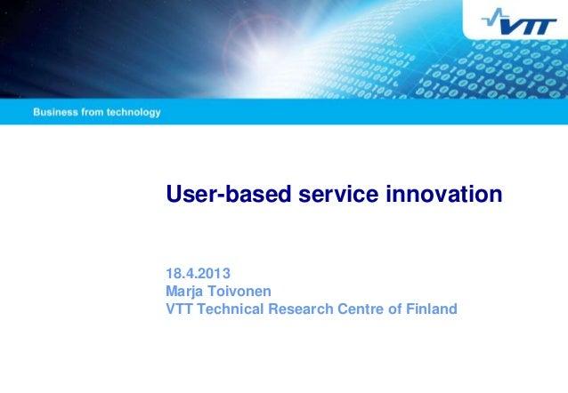 User-based service innovation18.4.2013Marja ToivonenVTT Technical Research Centre of Finland