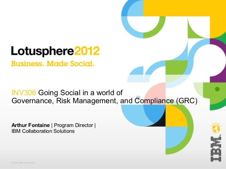 INV306 Going Social in a world ofGovernance, Risk Management, and Compliance (GRC)Arthur Fontaine | Program Director |IBM ...