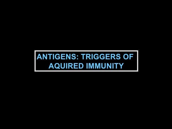 ANTIGENS: TRIGGERS OF  AQUIRED IMMUNITY