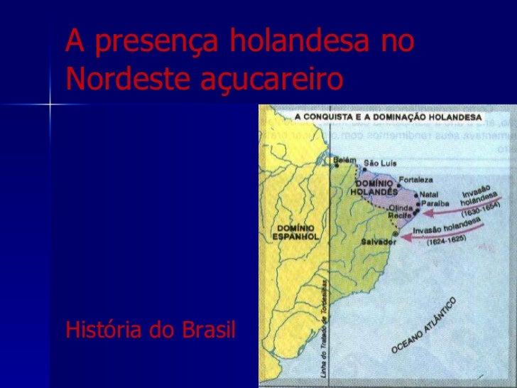 A presença holandesa no Nordeste açucareiro <ul><li>História do Brasil </li></ul>