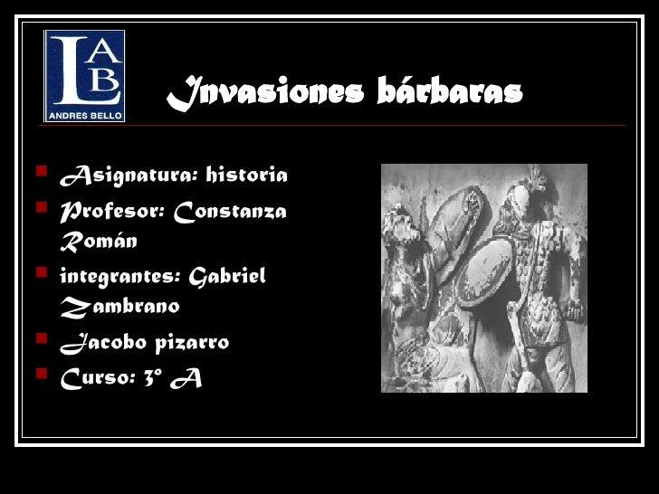 Invasiones bárbaras <ul><li>Asignatura: historia </li></ul><ul><li>Profesor: Constanza Román </li></ul><ul><li>integrantes...