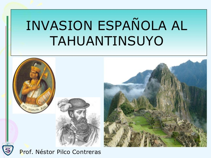 INVASION ESPAÑOLA AL  TAHUANTINSUYO   Prof. Néstor Pilco Contreras