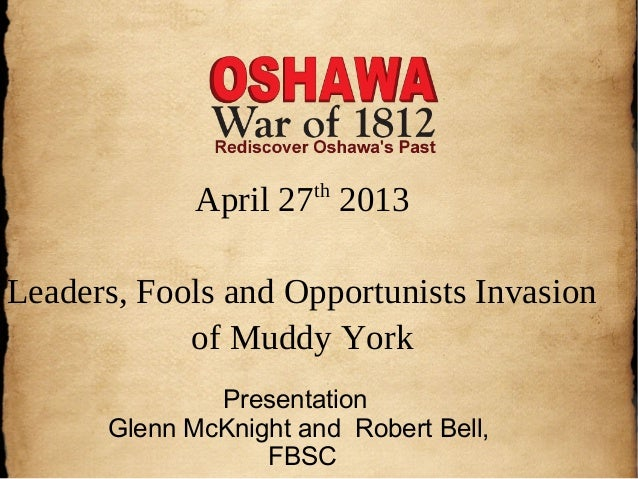 April 27th2013Leaders, Fools and Opportunists Invasionof Muddy YorkPresentationGlenn McKnight and Robert Bell,FBSC