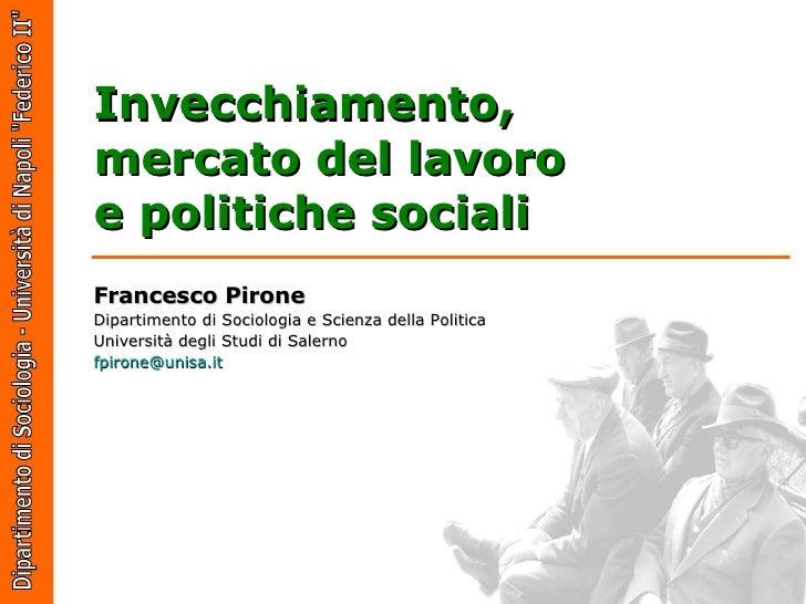 Invecchiamento, mercato del lavoro e politiche sociali Francesco Pirone Dipartimento di Sociologia e Scienza della Politic...