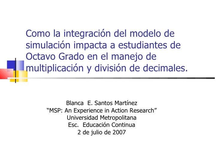 Como la integración del modelo de simulación impacta a estudiantes de Octavo Grado en el manejo de multiplicación y divisi...