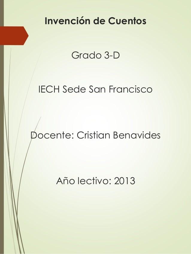 Invención de Cuentos Grado 3-D IECH Sede San Francisco  Docente: Cristian Benavides  Año lectivo: 2013
