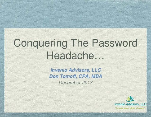 1 Conquering The Password Headache… Invenio Advisors, LLC Don Tomoff, CPA, MBA December 2013