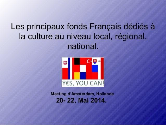 Les principaux fonds Français dédiés à  la culture au niveau local, régional,  national.  Meeting d'Amsterdam, Hollande  2...
