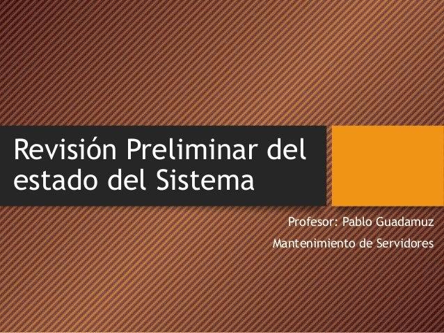 Revisión Preliminar del estado del Sistema Profesor: Pablo Guadamuz Mantenimiento de Servidores