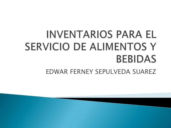 INVENTARIOS PARA EL SERVICIO DE ALIMENTOS Y BEBIDAS<br />EDWAR FERNEY SEPULVEDA SUAREZ<br />