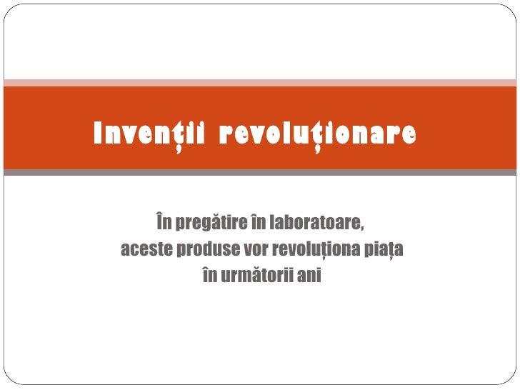 Invenţii revoluţionare     În pregătire în laboratoare, aceste produse vor revoluţiona piaţa           în următorii ani