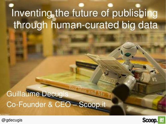 @gdecugis Inventing the future of publishing through human-curated big data Guillaume Decugis Co-Founder & CEO – Scoop.it