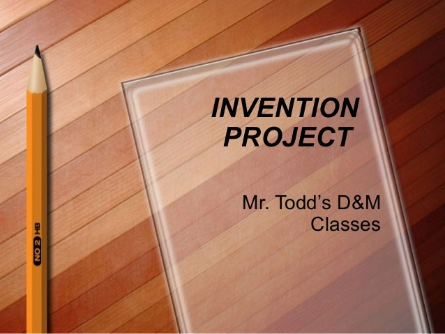 INVENTION PROJECT Mr. Todd's D&M Classes