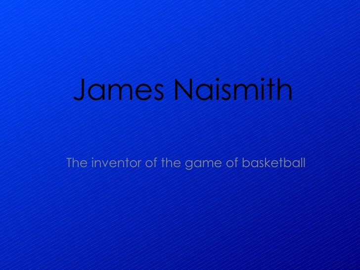 James Naismith The inventor of the game of basketball