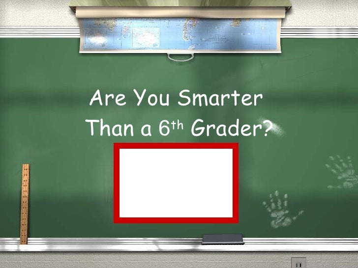 Are You Smarter  Than a  6 th  Grader? Are you smarter than a 6th grader?