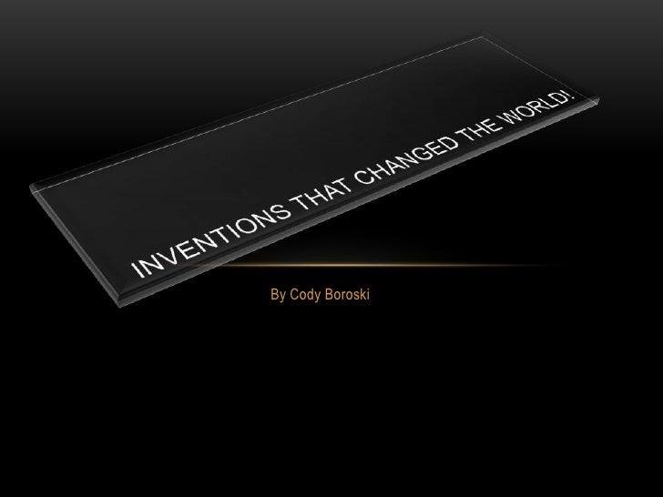 By Cody Boroski<br />Inventions that changed the world!<br />