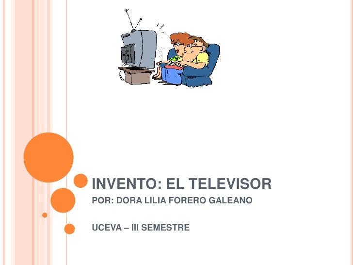 INVENTO: EL TELEVISOR<br />POR: DORA LILIA FORERO GALEANO<br />UCEVA – III SEMESTRE<br />