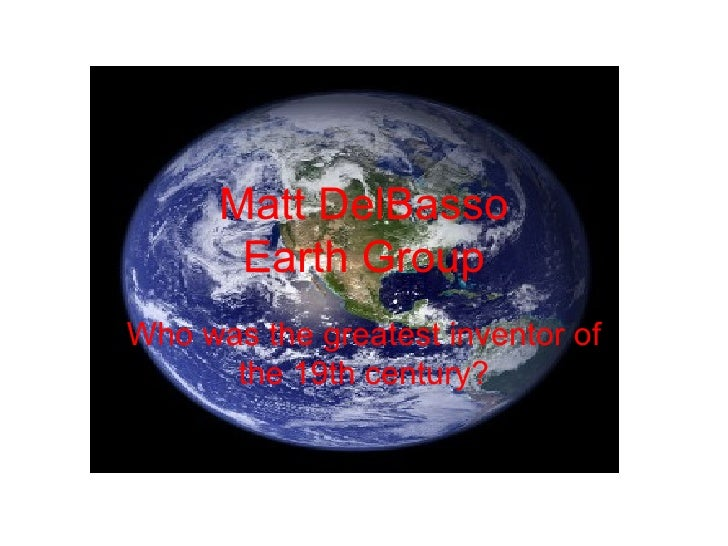 Matt DelBasso Earth Group Who was the greatest inventor of the 19th century?