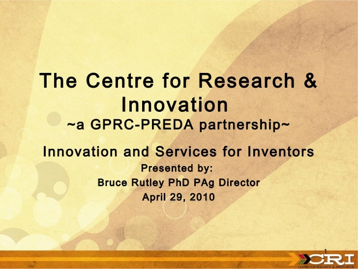 Innovation and Services for Inventors Presented by:  Bruce Rutley PhD PAg Director April 29, 2010 The Centre for Research ...