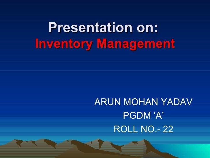 Presentation on:   Inventory Management <ul><li>ARUN MOHAN YADAV </li></ul><ul><li>PGDM 'A' </li></ul><ul><li>ROLL NO.- 22...