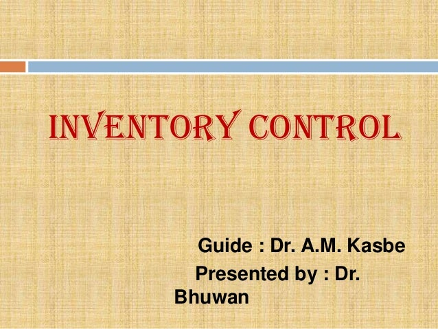 Inventory Control        Guide : Dr. A.M. Kasbe        Presented by : Dr.      Bhuwan