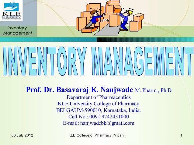 Inventory Management 06 July 2012 KLE College of Pharmacy, Nipani. 1 Prof. Dr. Basavaraj K. Nanjwade M. Pharm., Ph.D Depar...