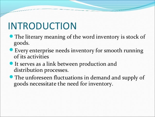 INTRODUCTION The literary meaning of the word inventory is stock of goods. Every enterprise needs inventory for smooth r...