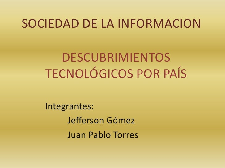 SOCIEDAD DE LA INFORMACION       DESCUBRIMIENTOS    TECNOLÓGICOS POR PAÍS     Integrantes:          Jefferson Gómez       ...