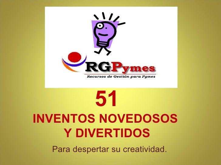 51 INVENTOS NOVEDOSOS  Y DIVERTIDOS <ul><li>Para despertar su creatividad. </li></ul>