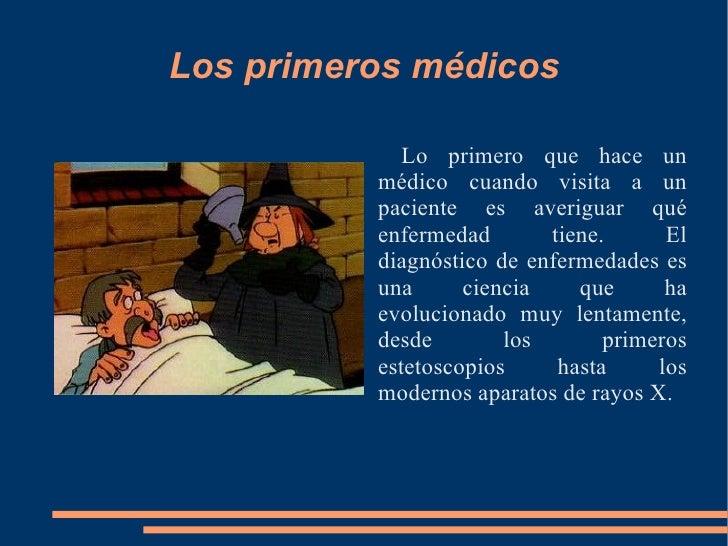 Los primeros médicos <ul><li>Lo primero que hace un médico cuando visita a un paciente es averiguar qué enfermedad tiene. ...