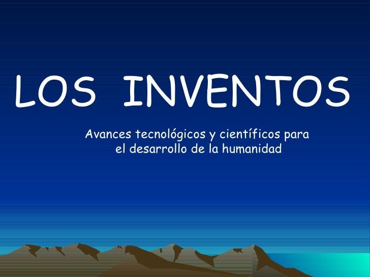 LOS  INVENTOS Avances tecnológicos y científicos para el desarrollo de la humanidad