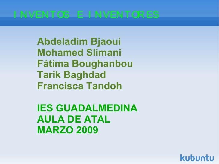 INVENTOS  E  INVENTORES Abdeladim Bjaoui  Mohamed Slimani Fátima Boughanbou Tarik Baghdad Francisca Tandoh IES GUADALMEDIN...