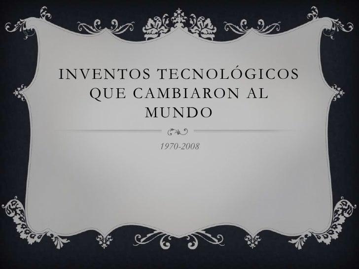 INVENTOS TECNOLÓGICOS   QUE CAMBIARON AL        MUNDO        1970-2008