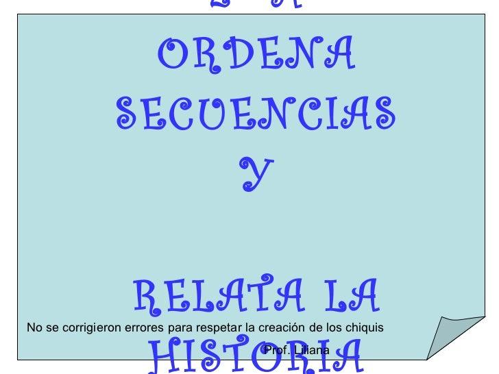 2º A ORDENA SECUENCIAS Y RELATA LA HISTORIA No se corrigieron errores para respetar la creación de los chiquis Prof. Liliana