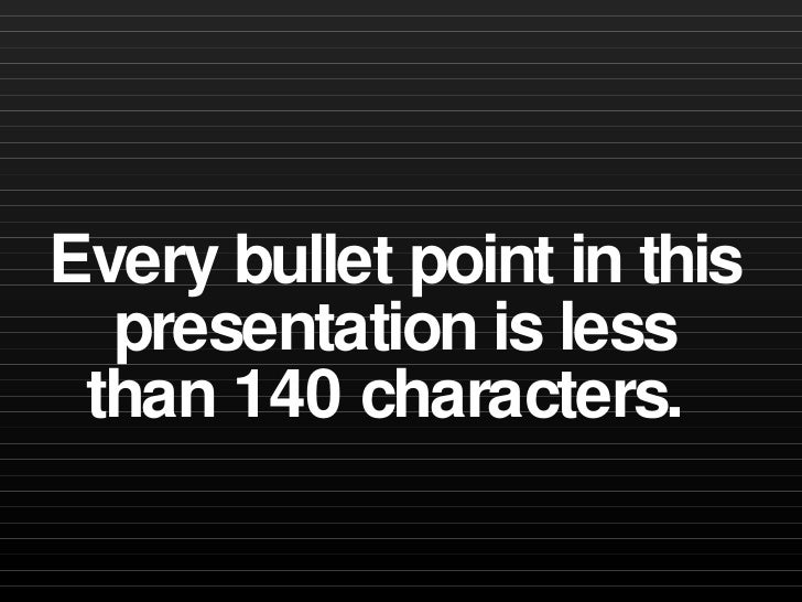 Every bullet point in this presentation is less than 140 characters.