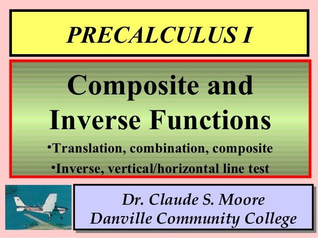 1 PRECALCULUS I Dr. Claude S. Moore Danville Community College Composite and Inverse Functions •Translation, combination, ...