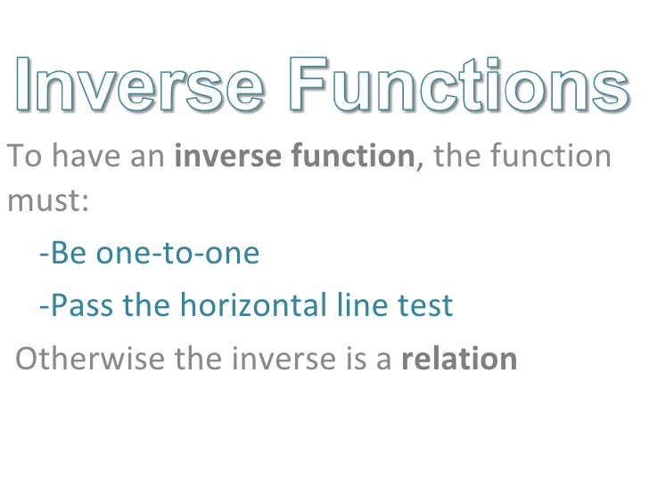 <ul><li>To have an  inverse function ,  the function must: </li></ul><ul><ul><li>Be one-to-one </li></ul></ul><ul><ul><li>...