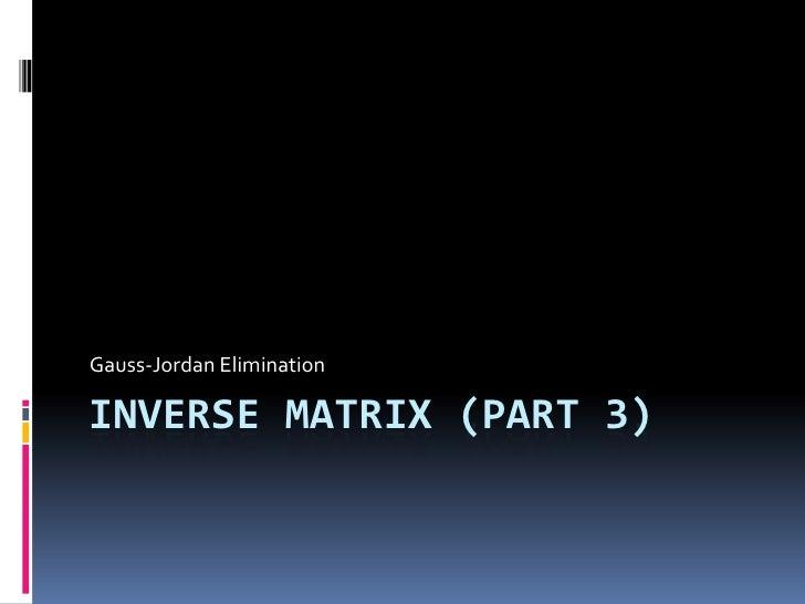 Inverse Matrix (Part 3)<br />Gauss-Jordan Elimination<br />