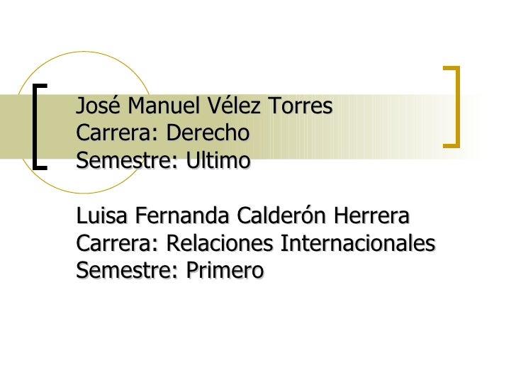 José Manuel Vélez Torres Carrera: Derecho Semestre: Ultimo Luisa Fernanda Calderón Herrera Carrera: Relaciones Internacion...