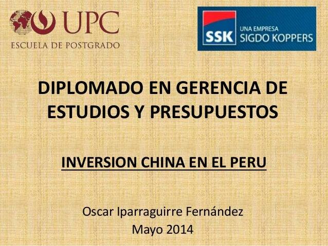 INVERSION CHINA EN EL PERU Oscar Iparraguirre Fernández Mayo 2014 DIPLOMADO EN GERENCIA DE ESTUDIOS Y PRESUPUESTOS