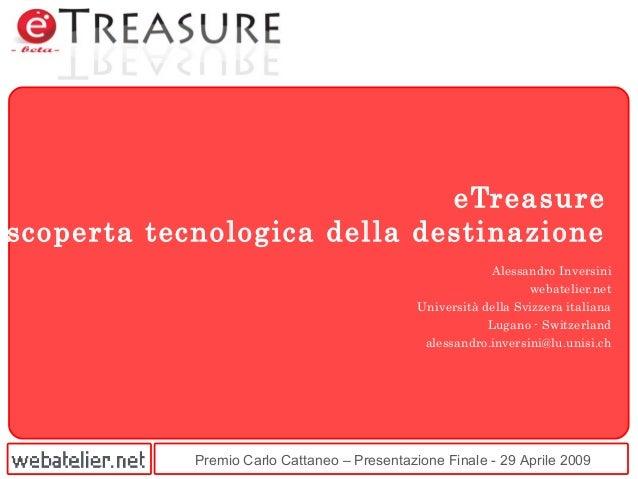 Premio Carlo Cattaneo – Presentazione Finale - 29 Aprile 2009 eTreasure scoperta tecnologica della destinazione Alessandro...