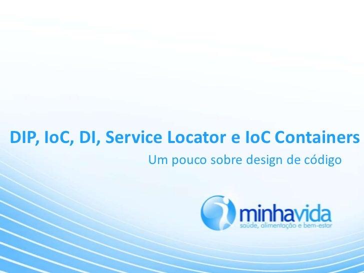 DIP, IoC, DI, Service Locator e IoC Containers                  Um pouco sobre design de código