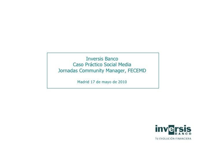 Inversis Banco       Caso Práctico Social Media Jornadas Community Manager, FECEMD         Madrid 17 de mayo de 2010
