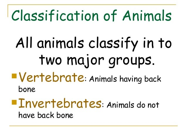 Classification of AnimalsAll animals classify in to    two major groups. Vertebrate: Animals having back bone Invertebra...