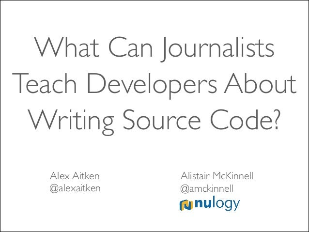 What Can Journalists Teach Developers About Writing Source Code? Alex Aitken	  @alexaitken  Alistair McKinnell	  @amckinne...