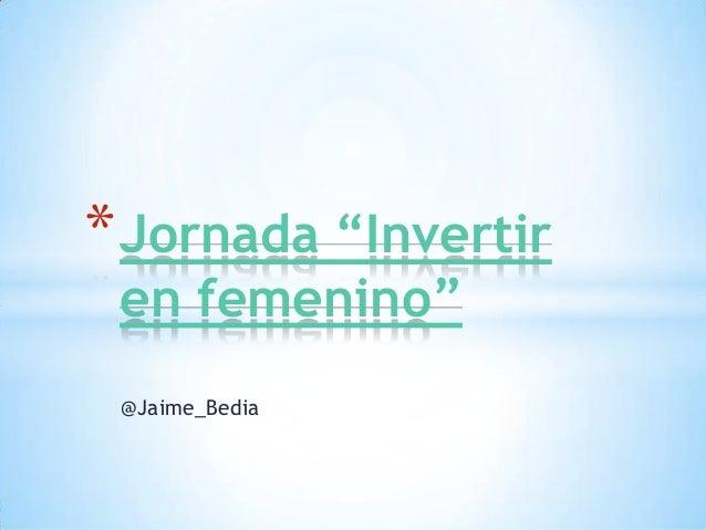 "* Jornada ""Invertir en femenino"" @Jaime_Bedia"